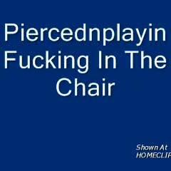 Piercednplayin - Chair Fuck