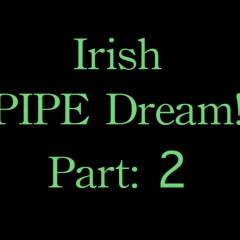 Irish Pipe Dream! Part 2 - Anal, Ass Fucking, Blowjob, Brunette, Penetration Or Hardcore, Toys